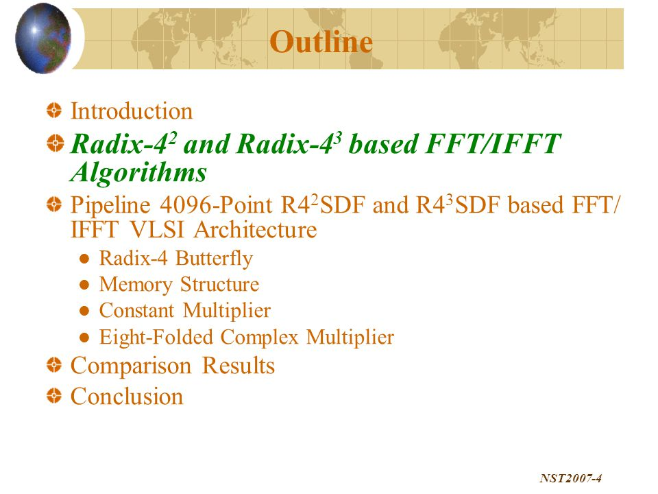 NST2007-4 Outline Introduction Radix-4 2 and Radix-4 3 based FFT/IFFT Algorithms Pipeline 4096-Point R4 2 SDF and R4 3 SDF based FFT/ IFFT VLSI Architecture Radix-4 Butterfly Memory Structure Constant Multiplier Eight-Folded Complex Multiplier Comparison Results Conclusion