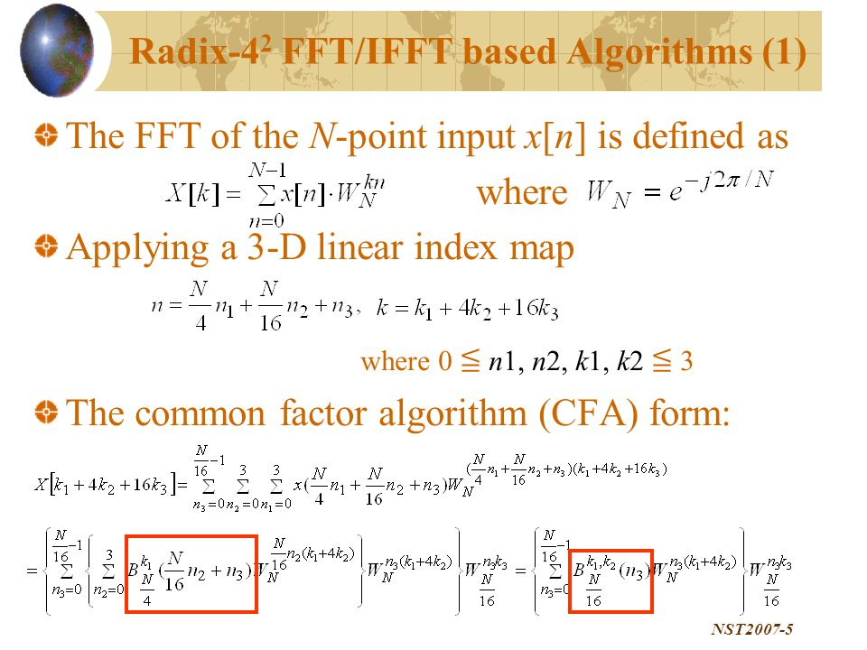 NST2007-5 The FFT of the N-point input x[n] is defined as where Applying a 3-D linear index map where 0 ≦ n1, n2, k1, k2 ≦ 3 The common factor algorithm (CFA) form: Radix-4 2 FFT/IFFT based Algorithms (1)