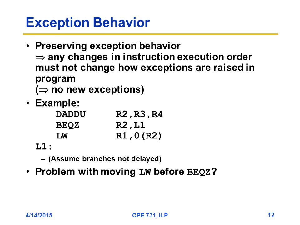 4/14/2015CPE 731, ILP 12 Exception Behavior Preserving exception behavior  any changes in instruction execution order must not change how exceptions are raised in program (  no new exceptions) Example: DADDUR2,R3,R4 BEQZR2,L1 LWR1,0(R2) L1: –(Assume branches not delayed) Problem with moving LW before BEQZ