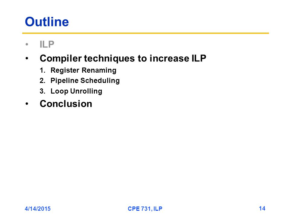 4/14/2015CPE 731, ILP 14 Outline ILP Compiler techniques to increase ILP 1.Register Renaming 2.Pipeline Scheduling 3.Loop Unrolling Conclusion