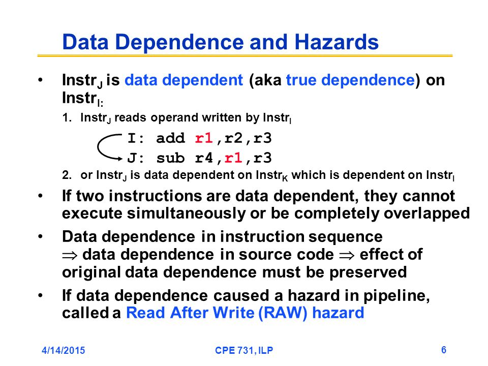 4/14/2015CPE 731, ILP 6 Instr J is data dependent (aka true dependence) on Instr I: 1.Instr J reads operand written by Instr I 2.or Instr J is data dependent on Instr K which is dependent on Instr I If two instructions are data dependent, they cannot execute simultaneously or be completely overlapped Data dependence in instruction sequence  data dependence in source code  effect of original data dependence must be preserved If data dependence caused a hazard in pipeline, called a Read After Write (RAW) hazard Data Dependence and Hazards I: add r1,r2,r3 J: sub r4,r1,r3