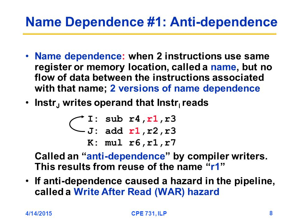 4/14/2015CPE 731, ILP 8 Name dependence: when 2 instructions use same register or memory location, called a name, but no flow of data between the instructions associated with that name; 2 versions of name dependence Instr J writes operand that Instr I reads Called an anti-dependence by compiler writers.