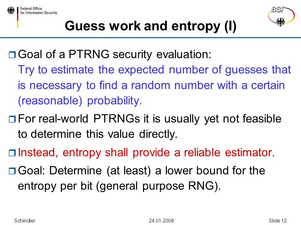 Schindler Slide 12  Goal of a PTRNG security evaluation: Try to estimate the expected number of guesses that is necessary to find a random number with a certain (reasonable) probability.