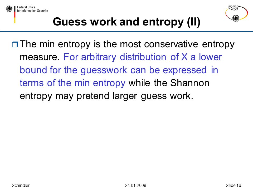 Schindler24.01.2008Slide 16 Guess work and entropy (II)  The min entropy is the most conservative entropy measure. For arbitrary distribution of X a