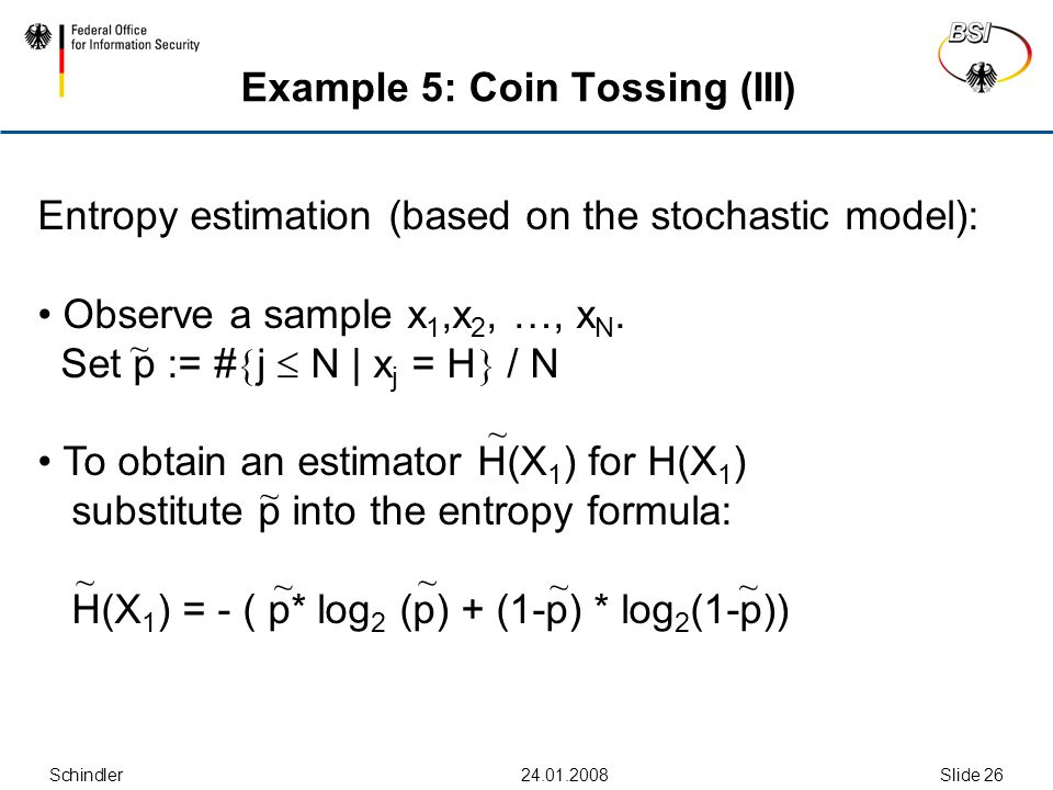 Schindler Slide 26 Example 5: Coin Tossing (III) Entropy estimation (based on the stochastic model): Observe a sample x 1,x 2, …, x N.