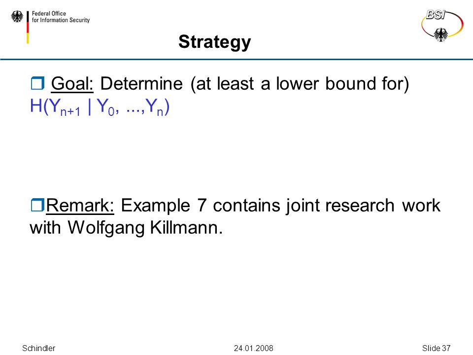 Schindler24.01.2008Slide 37 Strategy  Goal: Determine (at least a lower bound for) H(Y n+1 | Y 0,...,Y n )  Remark: Example 7 contains joint research work with Wolfgang Killmann.