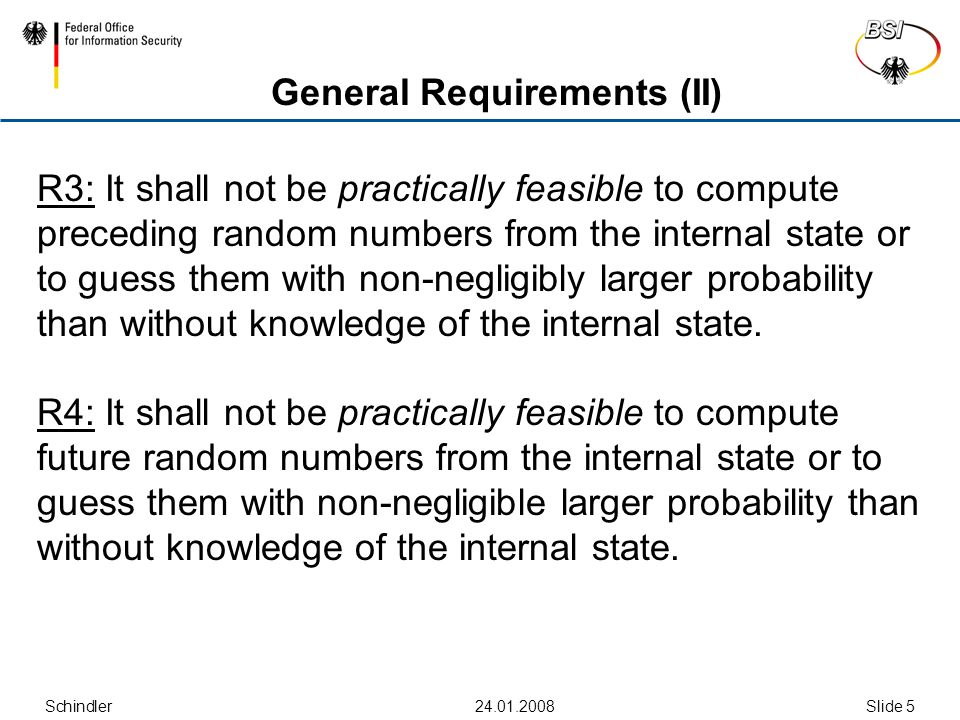 Schindler Slide 5 General Requirements (II) R3: It shall not be practically feasible to compute preceding random numbers from the internal state or to guess them with non-negligibly larger probability than without knowledge of the internal state.
