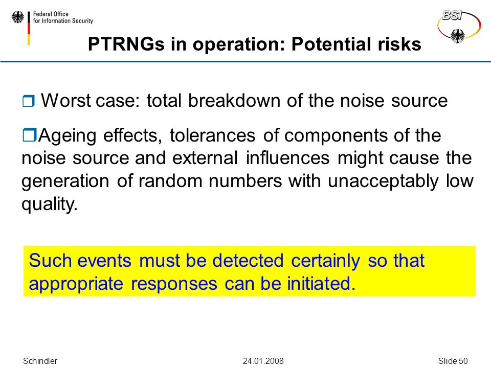 Schindler24.01.2008Slide 50 PTRNGs in operation: Potential risks  Worst case: total breakdown of the noise source  Ageing effects, tolerances of components of the noise source and external influences might cause the generation of random numbers with unacceptably low quality.