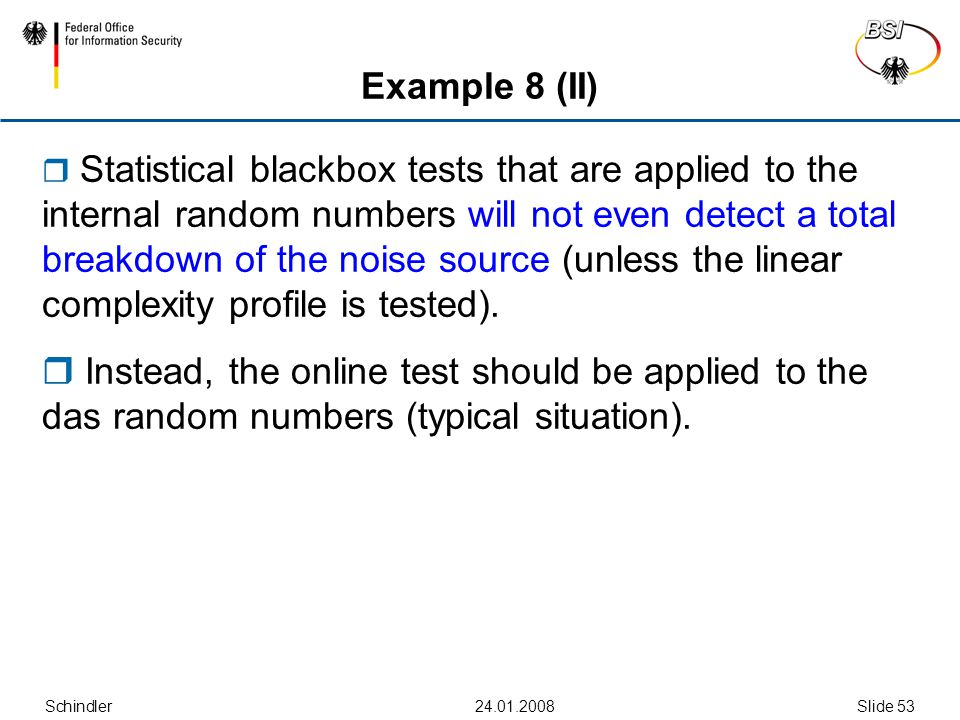Schindler24.01.2008Slide 53 Example 8 (II)  Statistical blackbox tests that are applied to the internal random numbers will not even detect a total breakdown of the noise source (unless the linear complexity profile is tested).