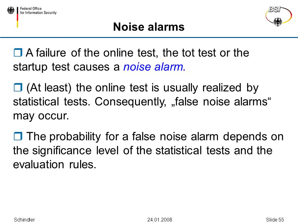 Schindler24.01.2008Slide 55 Noise alarms  A failure of the online test, the tot test or the startup test causes a noise alarm.  (At least) the onlin