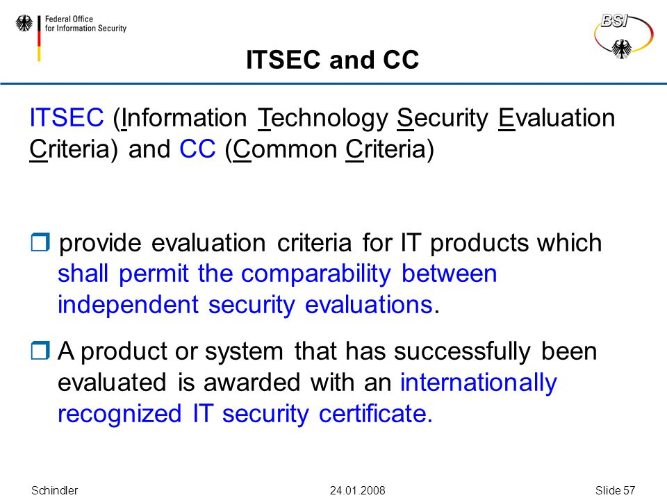 Schindler Slide 57 ITSEC and CC ITSEC (Information Technology Security Evaluation Criteria) and CC (Common Criteria)  provide evaluation criteria for IT products which shall permit the comparability between independent security evaluations.