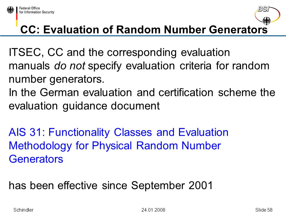 Schindler24.01.2008Slide 58 CC: Evaluation of Random Number Generators ITSEC, CC and the corresponding evaluation manuals do not specify evaluation cr