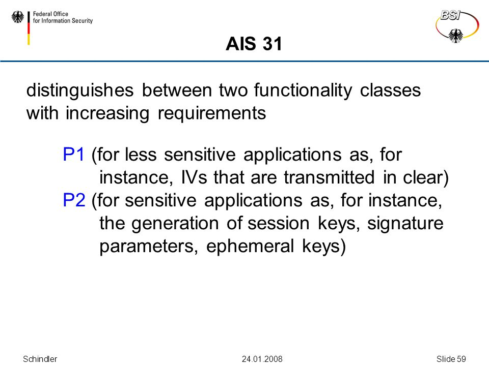 Schindler Slide 59 AIS 31 distinguishes between two functionality classes with increasing requirements P1 (for less sensitive applications as, for instance, IVs that are transmitted in clear) P2 (for sensitive applications as, for instance, the generation of session keys, signature parameters, ephemeral keys)