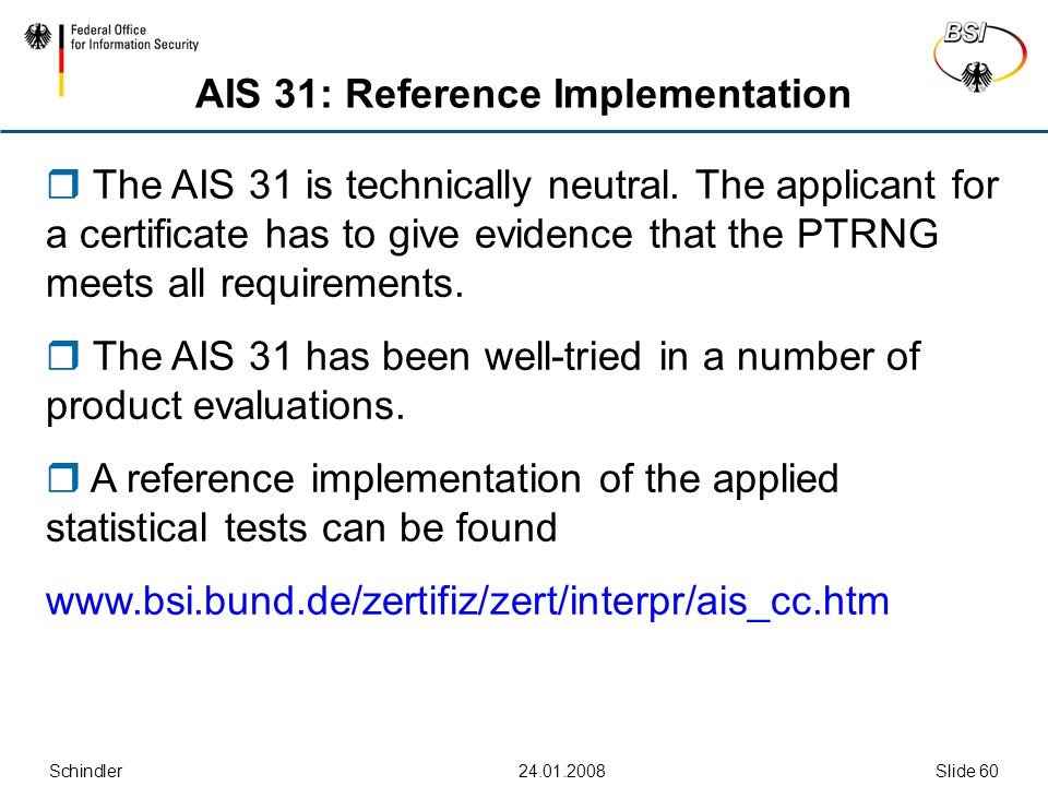 Schindler24.01.2008Slide 60 AIS 31: Reference Implementation  The AIS 31 is technically neutral. The applicant for a certificate has to give evidence