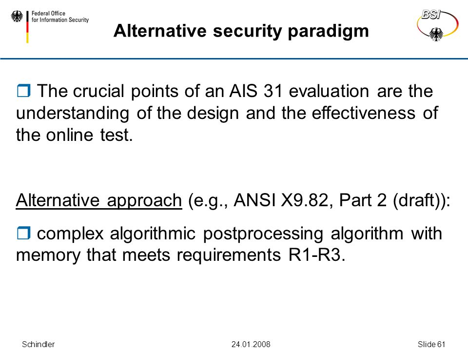 Schindler24.01.2008Slide 61 Alternative security paradigm  The crucial points of an AIS 31 evaluation are the understanding of the design and the effectiveness of the online test.