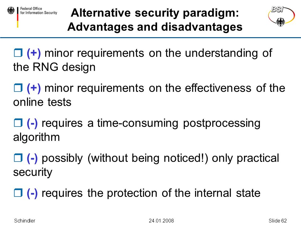 Schindler24.01.2008Slide 62 Alternative security paradigm: Advantages and disadvantages  (+) minor requirements on the understanding of the RNG design  (+) minor requirements on the effectiveness of the online tests  (-) requires a time-consuming postprocessing algorithm  (-) possibly (without being noticed!) only practical security  (-) requires the protection of the internal state