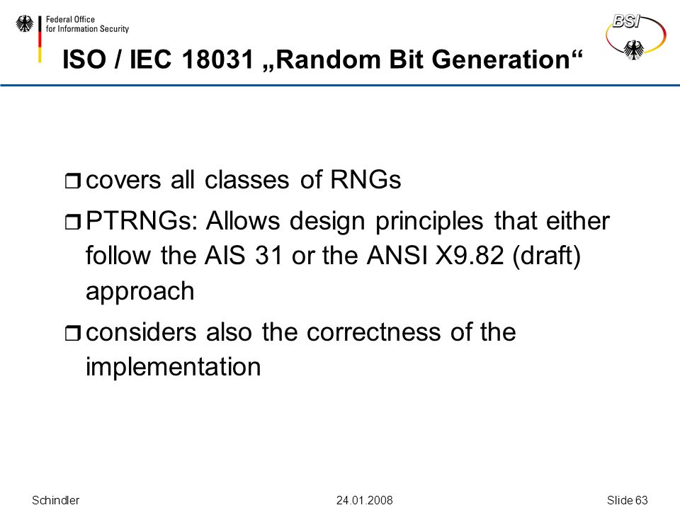 "Schindler24.01.2008Slide 63 ISO / IEC 18031 ""Random Bit Generation""  covers all classes of RNGs  PTRNGs: Allows design principles that either follow"