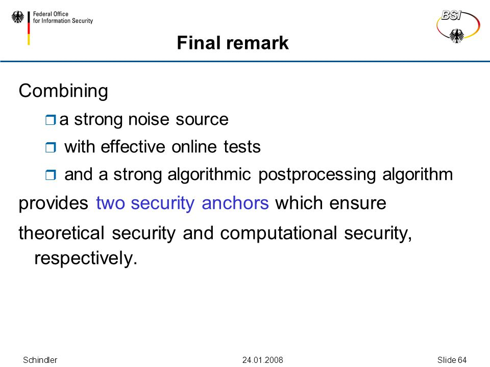 Schindler Slide 64 Final remark Combining  a strong noise source  with effective online tests  and a strong algorithmic postprocessing algorithm provides two security anchors which ensure theoretical security and computational security, respectively.