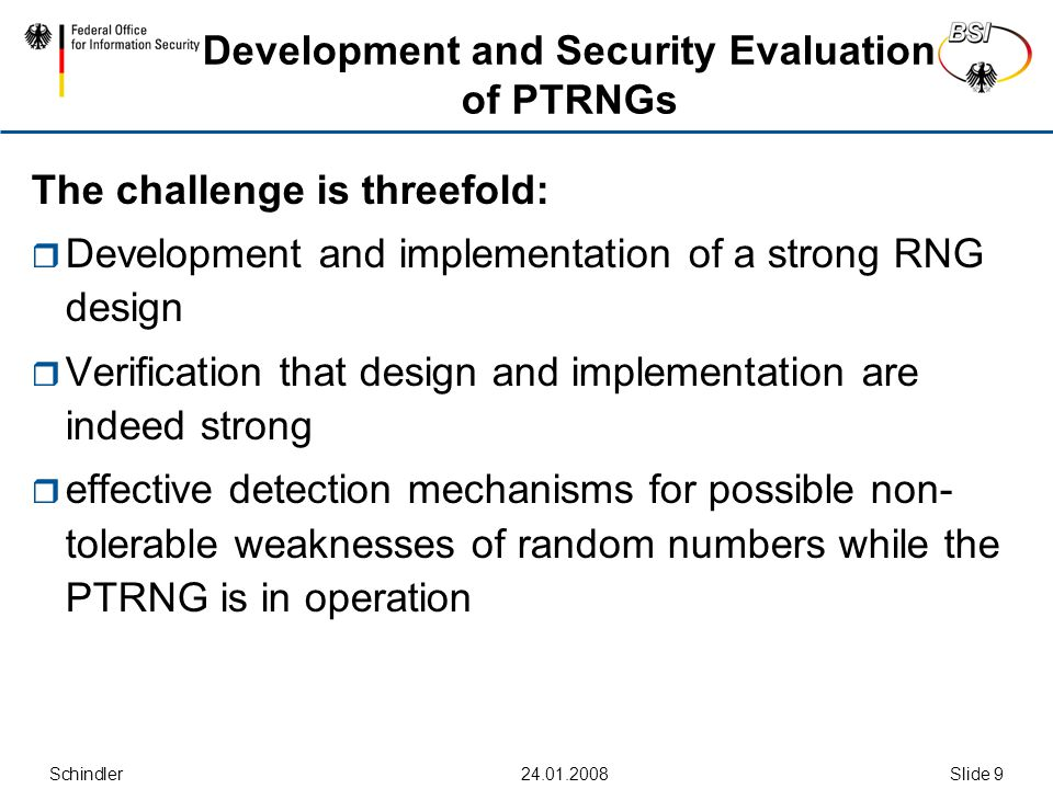 Schindler Slide 9 Development and Security Evaluation of PTRNGs The challenge is threefold:  Development and implementation of a strong RNG design  Verification that design and implementation are indeed strong  effective detection mechanisms for possible non- tolerable weaknesses of random numbers while the PTRNG is in operation