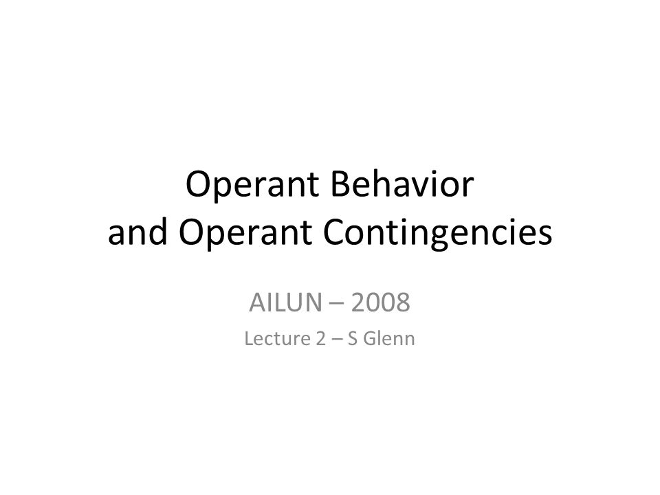 Operant Behavior and Operant Contingencies AILUN – 2008 Lecture 2 – S Glenn