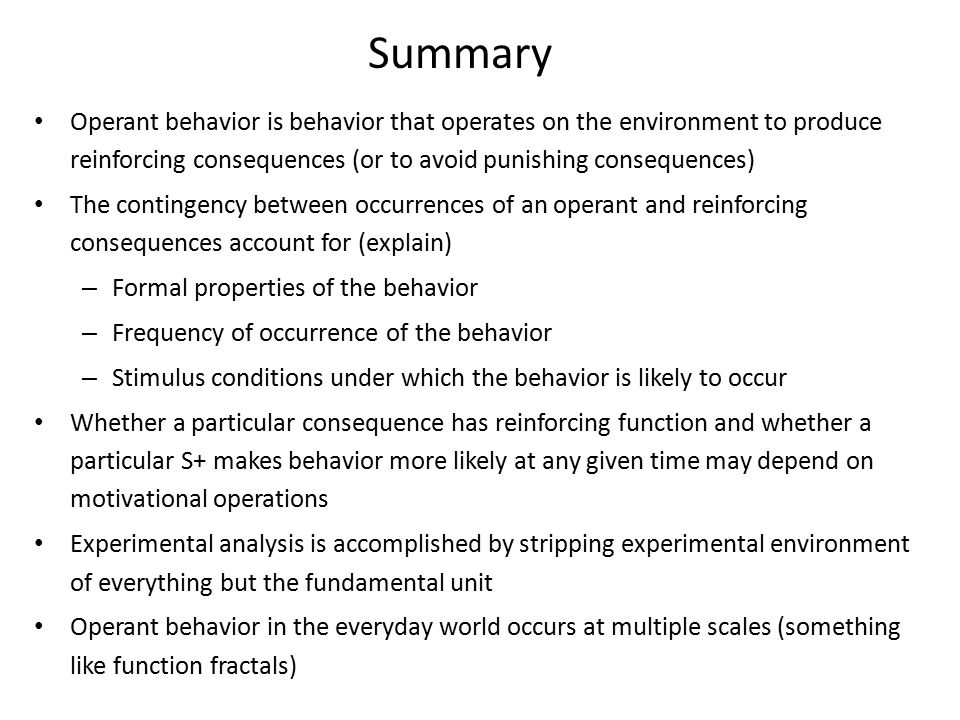 Summary Operant behavior is behavior that operates on the environment to produce reinforcing consequences (or to avoid punishing consequences) The contingency between occurrences of an operant and reinforcing consequences account for (explain) – Formal properties of the behavior – Frequency of occurrence of the behavior – Stimulus conditions under which the behavior is likely to occur Whether a particular consequence has reinforcing function and whether a particular S+ makes behavior more likely at any given time may depend on motivational operations Experimental analysis is accomplished by stripping experimental environment of everything but the fundamental unit Operant behavior in the everyday world occurs at multiple scales (something like function fractals)