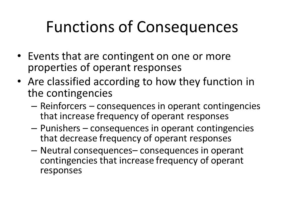 Functions of Consequences Events that are contingent on one or more properties of operant responses Are classified according to how they function in the contingencies – Reinforcers – consequences in operant contingencies that increase frequency of operant responses – Punishers – consequences in operant contingencies that decrease frequency of operant responses – Neutral consequences– consequences in operant contingencies that increase frequency of operant responses