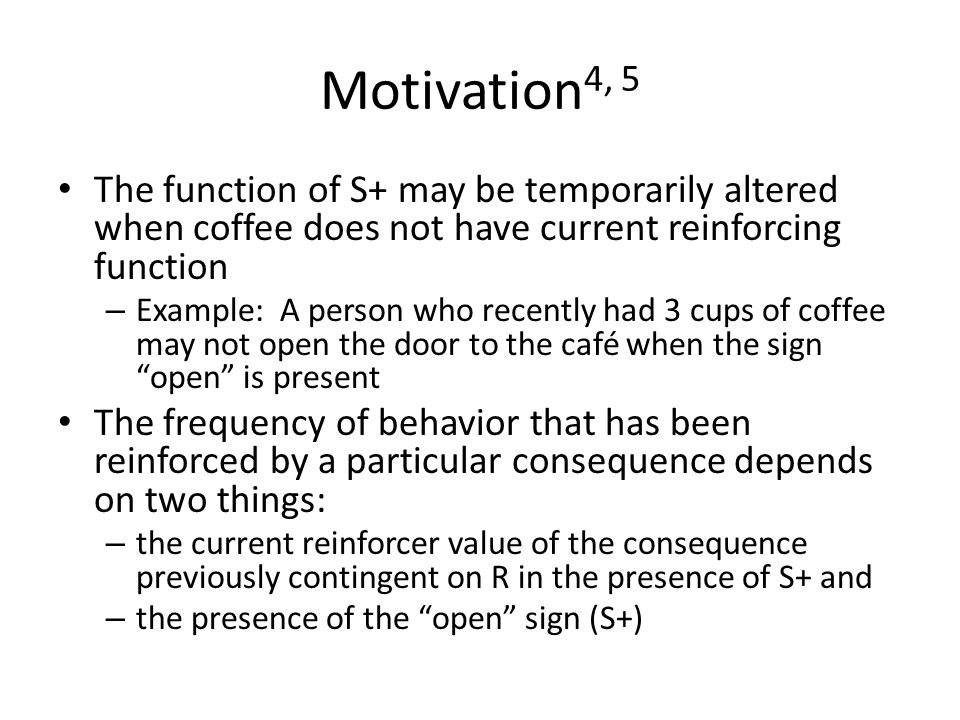 Motivation 4, 5 The function of S+ may be temporarily altered when coffee does not have current reinforcing function – Example: A person who recently had 3 cups of coffee may not open the door to the café when the sign open is present The frequency of behavior that has been reinforced by a particular consequence depends on two things: – the current reinforcer value of the consequence previously contingent on R in the presence of S+ and – the presence of the open sign (S+)