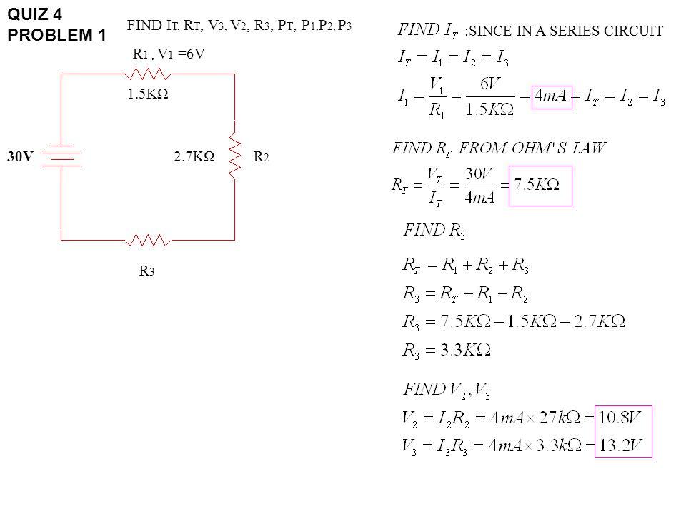 QUIZ 4 PROBLEM 1 30V R 1, V 1 =6V R3R3 R2R2 1.5KΩ 2.7KΩ FIND I T, R T, V 3, V 2, R 3, P T, P 1, P 2, P 3 :SINCE IN A SERIES CIRCUIT