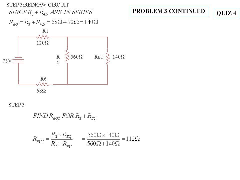 STEP 3:REDRAW CIRCUIT STEP 3 R EQ 140ΩR2R2 560Ω R1R1 120Ω R6R6 68Ω 75V PROBLEM 3 CONTINUED QUIZ 4