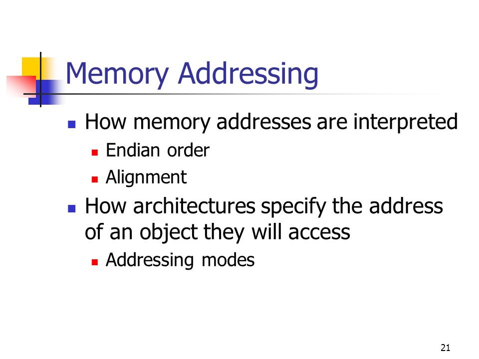 21 Memory Addressing How memory addresses are interpreted Endian order Alignment How architectures specify the address of an object they will access Addressing modes