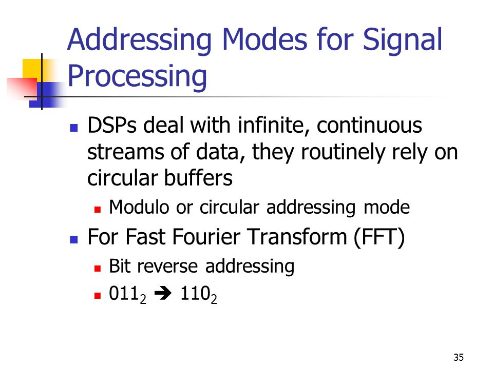 35 Addressing Modes for Signal Processing DSPs deal with infinite, continuous streams of data, they routinely rely on circular buffers Modulo or circular addressing mode For Fast Fourier Transform (FFT) Bit reverse addressing  110 2