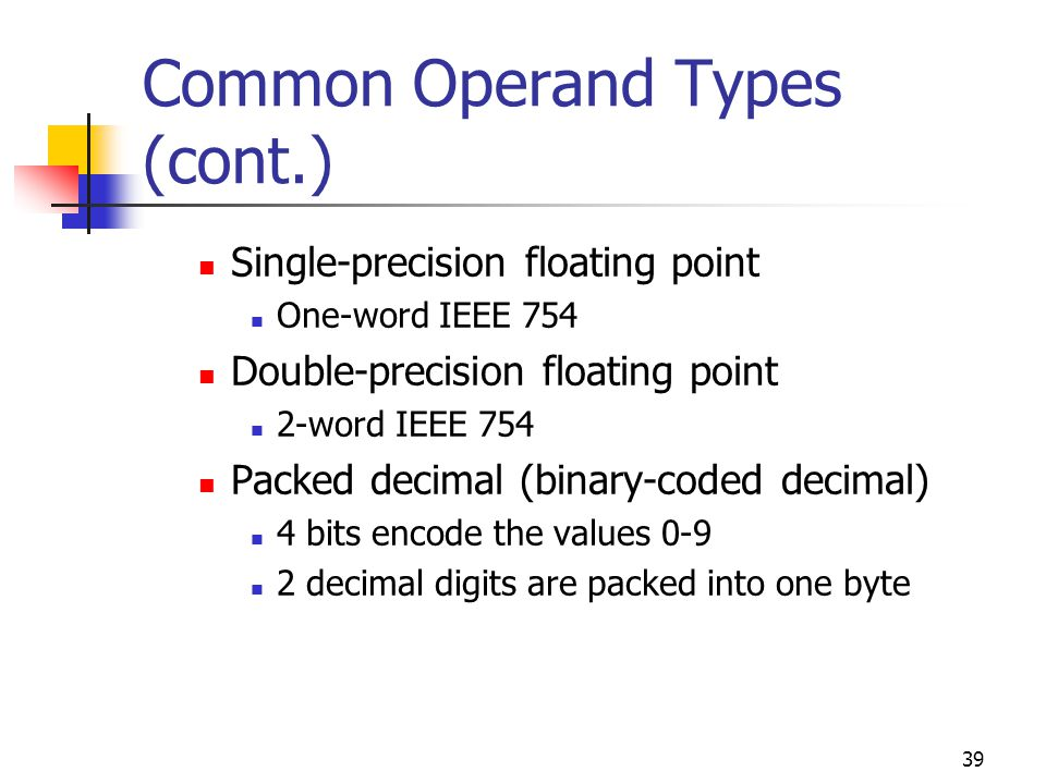39 Common Operand Types (cont.) Single-precision floating point One-word IEEE 754 Double-precision floating point 2-word IEEE 754 Packed decimal (binary-coded decimal) 4 bits encode the values decimal digits are packed into one byte