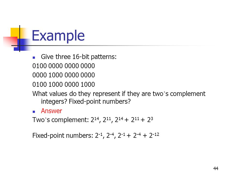 44 Example Give three 16-bit patterns: What values do they represent if they are two ' s complement integers.