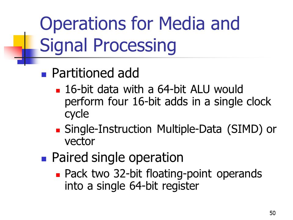 50 Operations for Media and Signal Processing Partitioned add 16-bit data with a 64-bit ALU would perform four 16-bit adds in a single clock cycle Single-Instruction Multiple-Data (SIMD) or vector Paired single operation Pack two 32-bit floating-point operands into a single 64-bit register