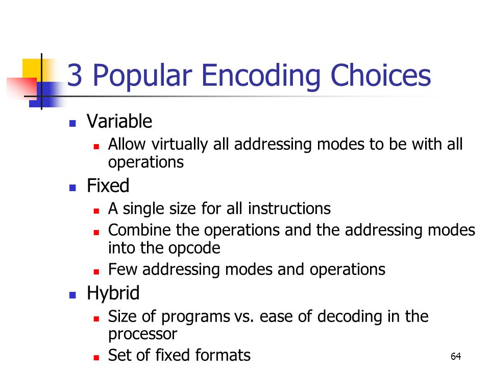 64 3 Popular Encoding Choices Variable Allow virtually all addressing modes to be with all operations Fixed A single size for all instructions Combine the operations and the addressing modes into the opcode Few addressing modes and operations Hybrid Size of programs vs.