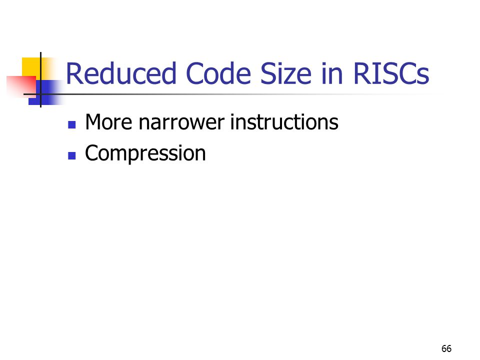 66 Reduced Code Size in RISCs More narrower instructions Compression