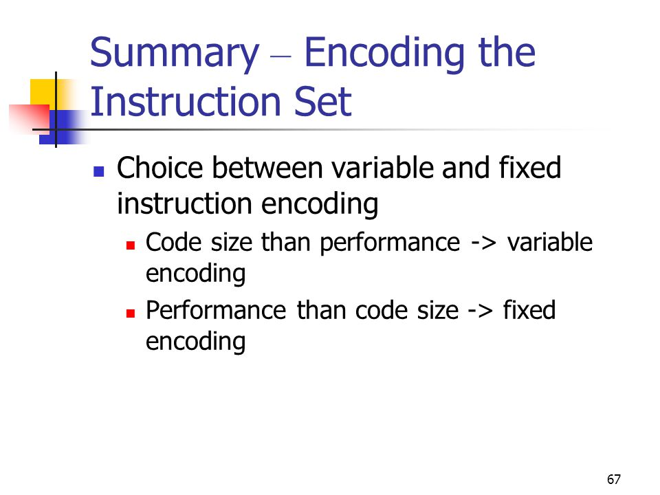 67 Summary – Encoding the Instruction Set Choice between variable and fixed instruction encoding Code size than performance -> variable encoding Performance than code size -> fixed encoding