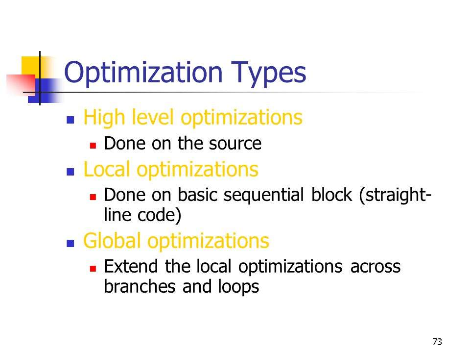 73 Optimization Types High level optimizations Done on the source Local optimizations Done on basic sequential block (straight- line code) Global optimizations Extend the local optimizations across branches and loops