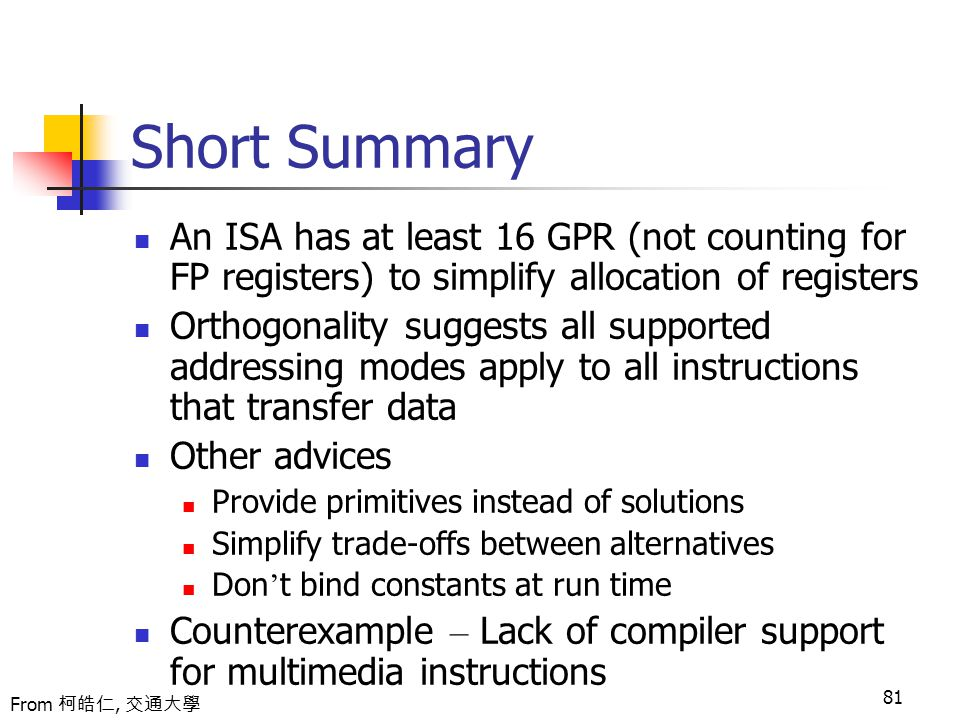 81 Short Summary An ISA has at least 16 GPR (not counting for FP registers) to simplify allocation of registers Orthogonality suggests all supported addressing modes apply to all instructions that transfer data Other advices Provide primitives instead of solutions Simplify trade-offs between alternatives Don ' t bind constants at run time Counterexample – Lack of compiler support for multimedia instructions From 柯皓仁, 交通大學