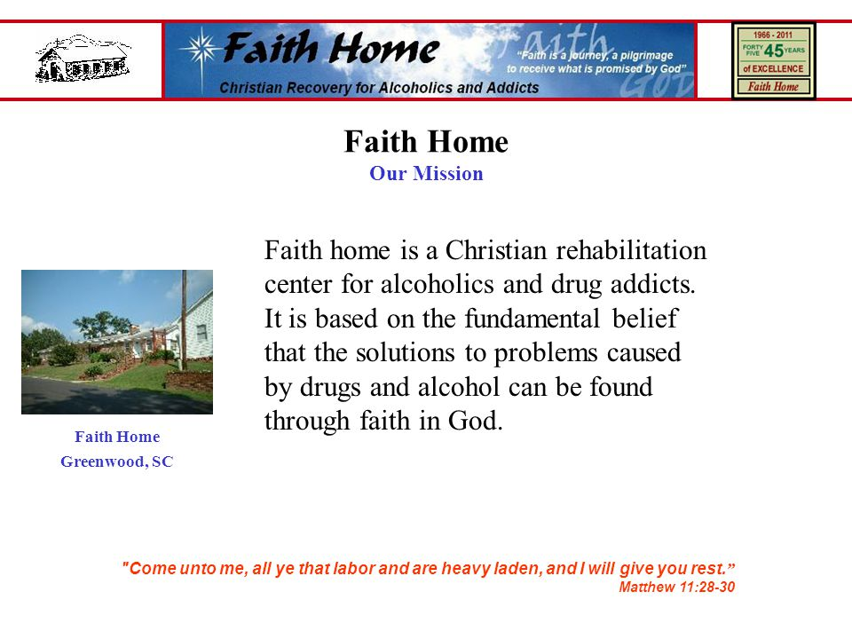 Faith Home Our Mission Faith home is a Christian rehabilitation center for alcoholics and drug addicts.
