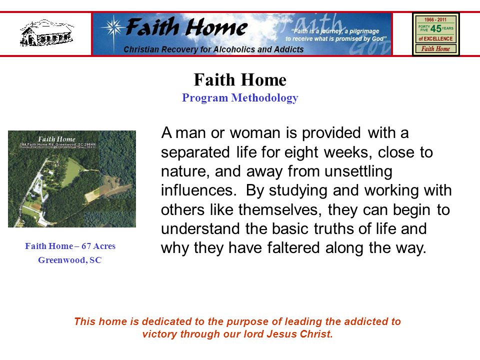Faith Home Program Methodology A man or woman is provided with a separated life for eight weeks, close to nature, and away from unsettling influences.