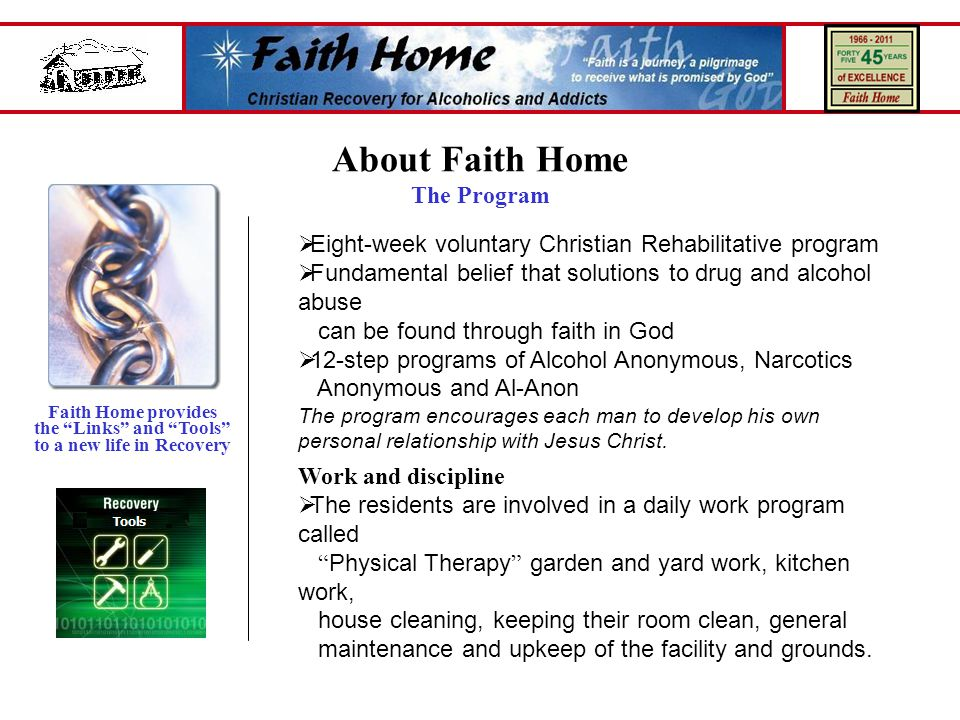  Eight-week voluntary Christian Rehabilitative program  Fundamental belief that solutions to drug and alcohol abuse can be found through faith in God  12-step programs of Alcohol Anonymous, Narcotics Anonymous and Al-Anon The program encourages each man to develop his own personal relationship with Jesus Christ.