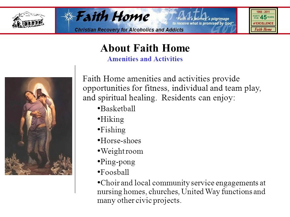 About Faith Home Amenities and Activities Faith Home amenities and activities provide opportunities for fitness, individual and team play, and spiritual healing.