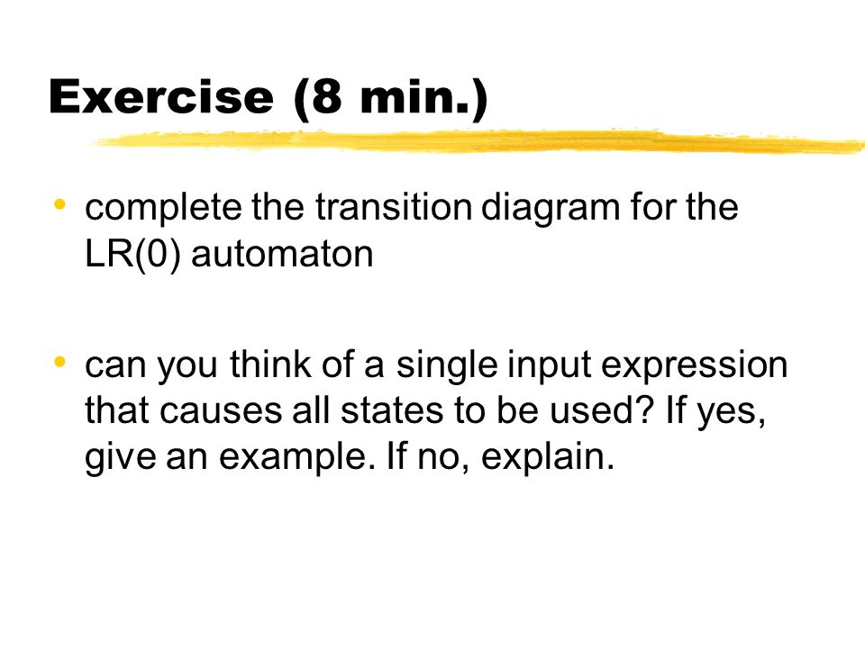 Exercise (8 min.) complete the transition diagram for the LR(0) automaton can you think of a single input expression that causes all states to be used