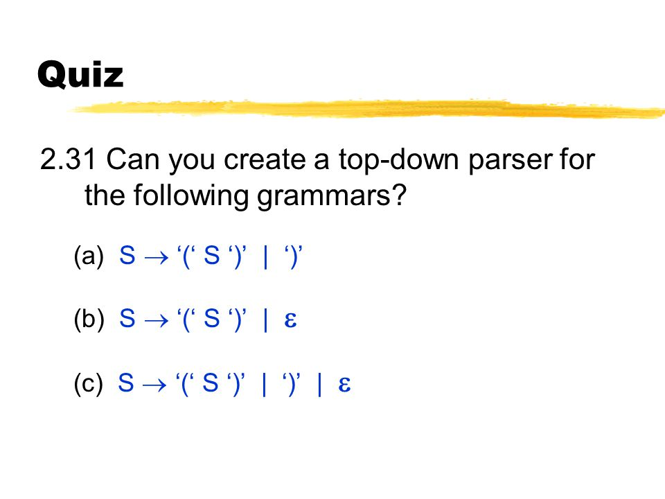 Quiz 2.31 Can you create a top-down parser for the following grammars? (a) S  '(' S ')' | ')' (b) S  '(' S ')' |  (c) S  '(' S ')' | ')' | 