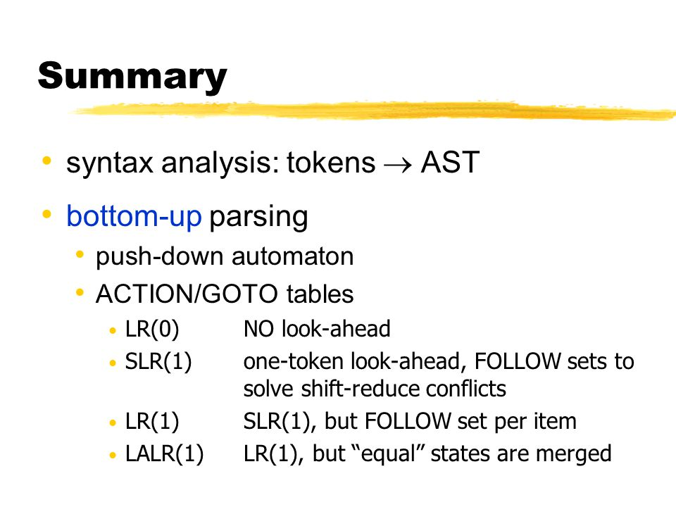 syntax analysis: tokens  AST bottom-up parsing push-down automaton ACTION/GOTO tables LR(0)NO look-ahead SLR(1)one-token look-ahead, FOLLOW sets to s