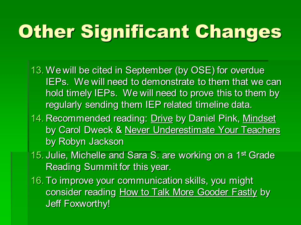 Other Significant Changes 13.We will be cited in September (by OSE) for overdue IEPs. We will need to demonstrate to them that we can hold timely IEPs