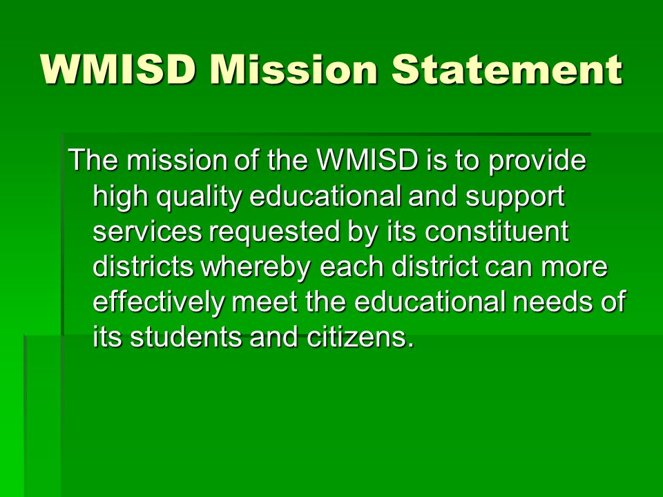 WMISD Mission Statement The mission of the WMISD is to provide high quality educational and support services requested by its constituent districts wh