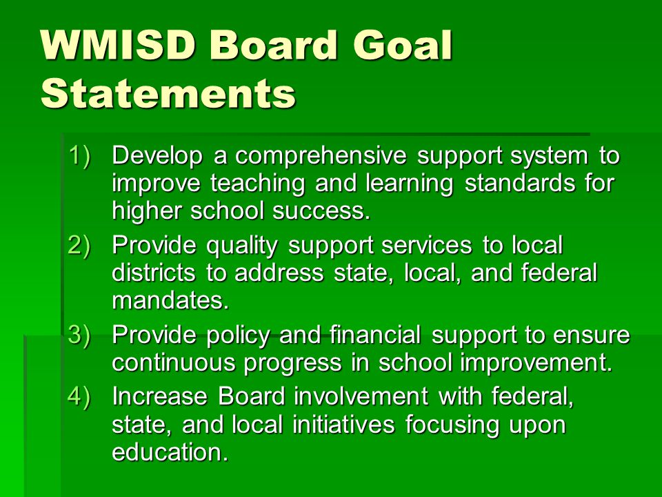 WMISD Board Goal Statements 1)Develop a comprehensive support system to improve teaching and learning standards for higher school success. 2)Provide q