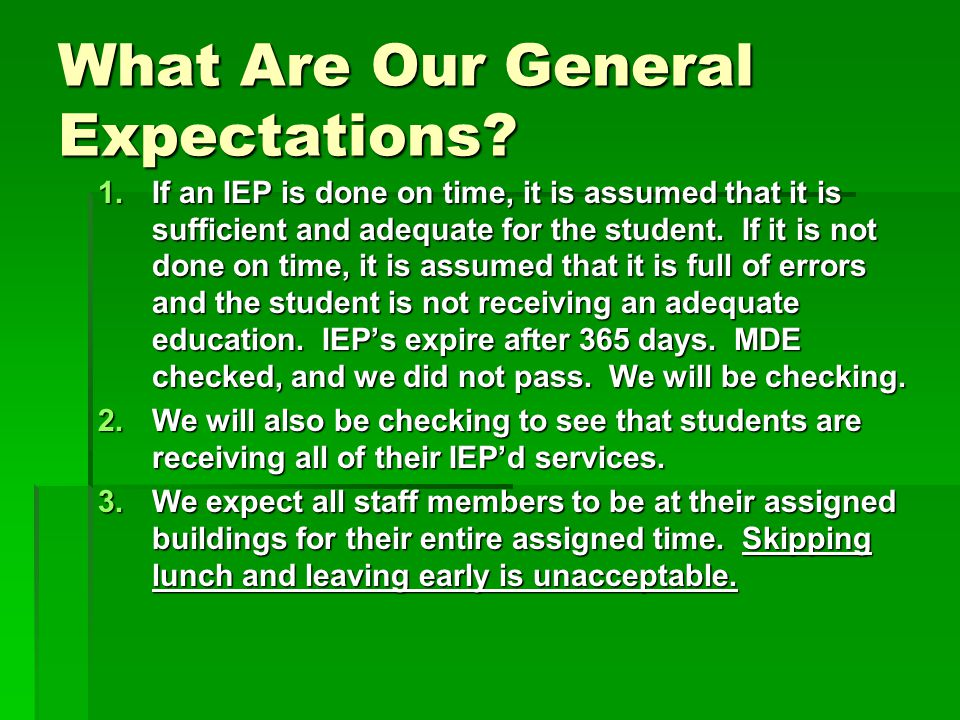 What Are Our General Expectations? 1.If an IEP is done on time, it is assumed that it is sufficient and adequate for the student. If it is not done on